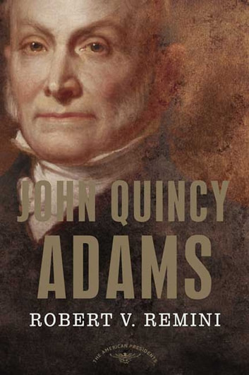 John Quincy Adams - The American Presidents Series: The 6th President, 1825-1829 ebook by Robert V. Remini