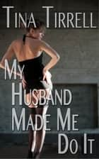 My Husband Made Me Do It *a First-Time Cuckold Hotwife Fantasy* ebook by Tina Tirrell