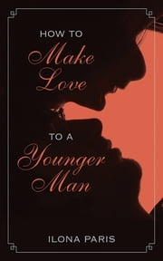 How to Make Love to a Younger Man ebook by Ilona Paris