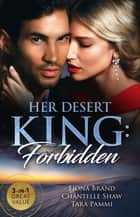 Her Desert King - Forbidden/The Sheikh's Pregnancy Proposal/Sheikh's Forbidden Conquest/The Sheikh's Pregnant Prisoner ebook by Chantelle Shaw, Fiona Brand, Tara Pammi
