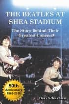The Beatles At Shea Stadium: The Story Behind Their Greatest Concert ebook by Dave Schwensen