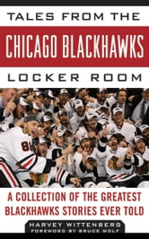 Tales from the Chicago Blackhawks Locker Room: A Collection of the Greatest Blackhawks Stories Ever Told ebook by Harvey Wittenberg