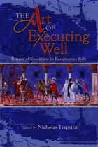 The Art of Executing Well - Rituals of Execution in Renaissance Italy ebook by Nicholas Terpstra