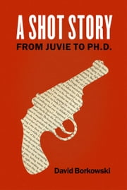 A Shot Story: From Juvie to Ph.D. ebook by David Borkowski