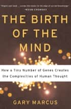 The Birth of the Mind - How a Tiny Number of Genes Creates The Complexities of Human Thought ebook by Gary Marcus
