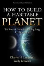 How to Build a Habitable Planet - The Story of Earth from the Big Bang to Humankind ebook by Charles H. Langmuir, Wally Broecker