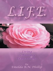 L. I. F. E. - Living In Fantasy Expectations ebook by Emelda R.N. Phillip