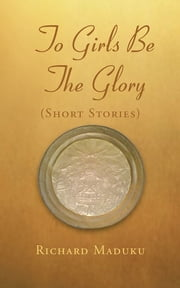 TO GIRLS BE THE GLORY ebook by Richard Maduku