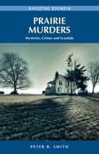 Prairie Murders: Mysteries, Crimes and Scandals ebook by Peter B. Smith