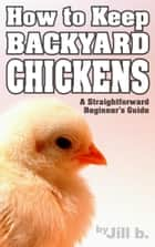 How to Keep Backyard Chickens - A Straightforward Beginner's Guide ebook by Jill b.