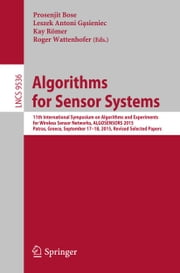 Algorithms for Sensor Systems - 11th International Symposium on Algorithms and Experiments for Wireless Sensor Networks, ALGOSENSORS 2015, Patras, Greece, September 17-18, 2015, Revised Selected Papers ebook by Prosenjit Bose,Leszek Antoni Gąsieniec,Kay Römer,Roger Wattenhofer