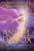 Angel Detox - Taking Your Life to a Higher Level Through Releasing Emotional, Physical, and Energetic Toxins ebook by Doreen Virtue, Robert Reeves