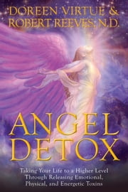 Angel Detox - Taking Your Life to a Higher Level Through Releasing Emotional, Physical, and Energetic Toxins ebook by Doreen Virtue,Robert Reeves