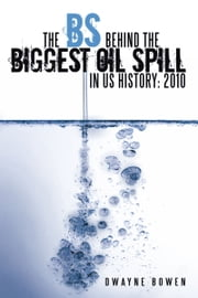 The BS behind the Biggest Oil Spill in US History: 2010 ebook by Dwayne Bowen