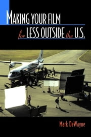 Making Your Film for Less Outside the U.S. ebook by Mark Dewayne