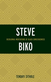 Steve Biko: Decolonial Meditations of Black Consciousness ebook by Sithole, Tendayi