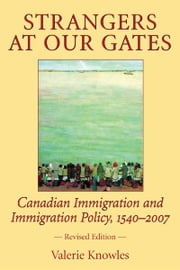 Strangers at Our Gates - Canadian Immigration and Immigration Policy, 1540-2006 Revised Edition ebook by Valerie Knowles