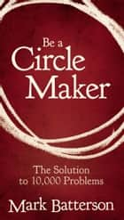 Be a Circle Maker - The Solution to 10,000 Problems ebook by Mark Batterson