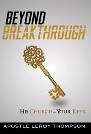 Beyond Breakthrough - His Church, Your Keys ebook by Leroy Thompson