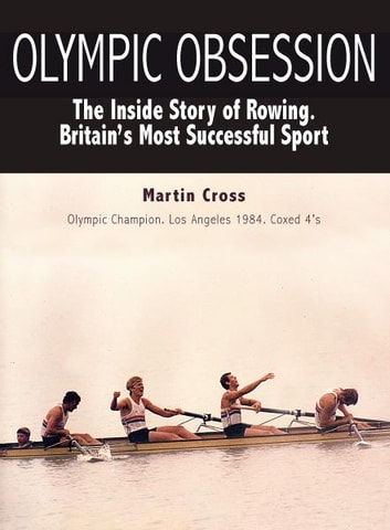 Olympic Obsession. The Inside Story of Rowing. Britain's Most Successful Sport ebook by Martin Cross