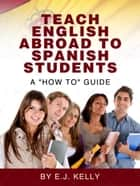 Teach English Abroad...To Spanish Students. A 'How to' Guide ebook by E.J. Kelly