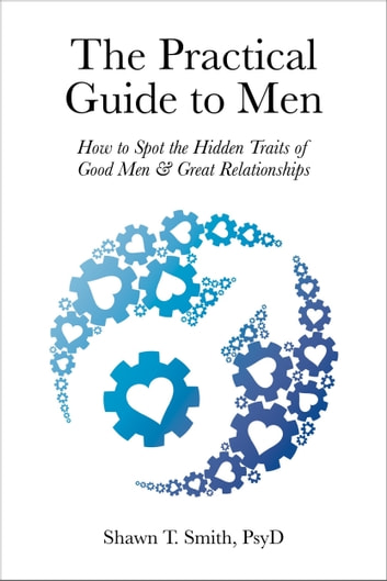 The Practical Guide to Men - How to Spot the Hidden Traits of Good Men and Great Relationships ebook by Shawn T. Smith