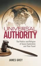 Universal Authority - The Politics and Religion of Space Exploration and Time Travel ebook by James Grey