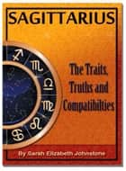 Sagittarius: Sagittarius Star Sign Traits, Truths and Love Compatibility ebook by Sarah Johnstone