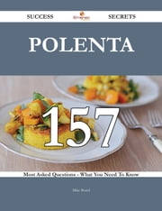 Polenta 157 Success Secrets - 157 Most Asked Questions On Polenta - What You Need To Know ebook by Mike Beard