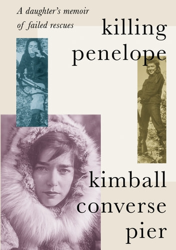 Killing Penelope - A daughter's memoir of failed rescues ebook by Kimball Converse Pier
