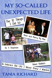 My So-Called Unexpected Life: 10 Things I Did to Meet and Marry My Man, Be A Stepmom, Have Babies & Embrace the Life I Never Knew I Wanted ebook by Tania Richard