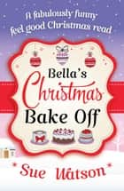 Bella's Christmas Bake Off - A fabulously funny, feel good Christmas read ebook by Sue Watson