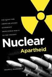 Nuclear Apartheid - The Quest for American Atomic Supremacy from World War II to the Present ebook by Shane J. Maddock