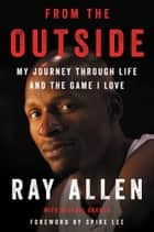From the Outside - My Journey Through Life and the Game I Love ebook by Ray Allen, Michael Arkush, Spike Lee