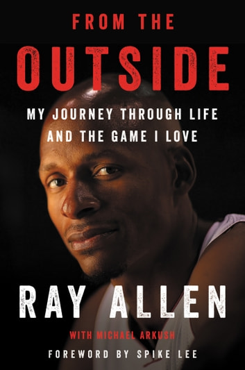 From the Outside - My Journey Through Life and the Game I Love ebook by Ray Allen,Michael Arkush