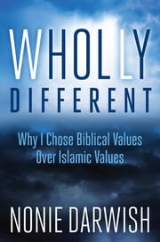 Wholly Different - Why I Chose Biblical Values Over Islamic Values ebook by Nonie Darwish