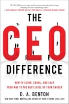 The CEO Difference: How to Climb, Crawl, and Leap Your Way to the Next Level of Your Career ebook by D. A. Benton