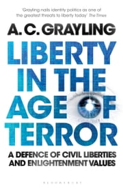 Liberty in the Age of Terror - A Defence of Civil Liberties and Enlightenment Values ebook by Professor A. C. Grayling