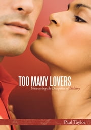 Too Many Lovers - Uncovering the Deception of Idolatry ebook by Paul Taylor
