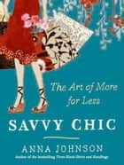 Savvy Chic - The Art of More for Less ebook by Anna Johnson