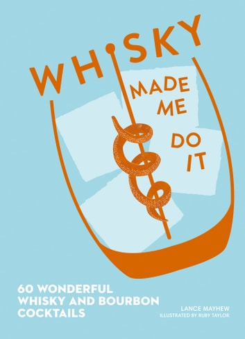 Whisky Made Me Do It: 60 wonderful whisky and bourbon cocktails ebook by Lance J. Mayhew