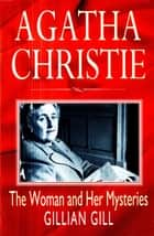 Agatha Christie - The Woman and Her Mysteries eBook by Gillian Gill
