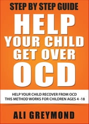 Help Your Child Get Over OCD - Step by Step Recovery Guide for Obsessive Compulsive Disorder ebook by Ali Greymond