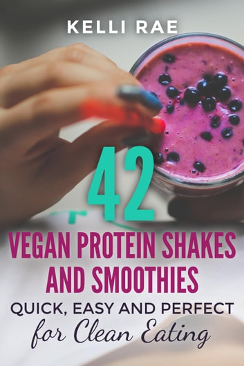 42 Vegan Protein Shakes and Smoothies: Quick, Easy and Perfect for Clean Eating ebook by Kelli Rae
