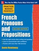 Practice Makes Perfect French Pronouns and Prepositions, Second Edition ebook by Annie Heminway