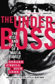 The Underboss - The Rise and Fall of a Mafia Family ebook by Dick Lehr,Gerard O'Neill