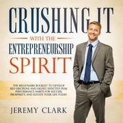 Crushing It with the Entrepreneurship Spirit: The Millionaire Booklet to Develop Self-Discipline and Highly Effective Peak Performance Habits for Success, Prosperity, and Elevate Your Life Today - The Unshakeable Foundation for Financial Freedom, #1 ebook by Jeremy Clark