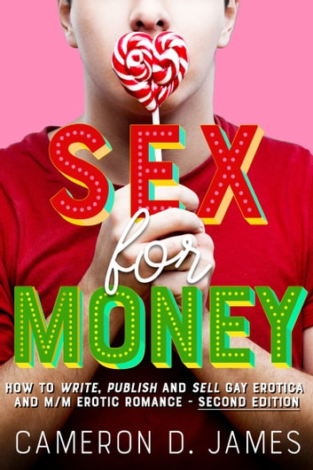 Sex For Money: How to Write, Publish and Sell Gay Erotica and M/M Erotic Romance — Second Edition ebook by Cameron D. James