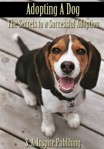Adopting A Dog : The Secrets to a Successful Adoption! ebook by S. A. Inspire Publishing
