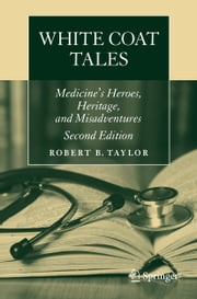 White Coat Tales - Medicine's Heroes, Heritage, and Misadventures ebook by Robert B Taylor